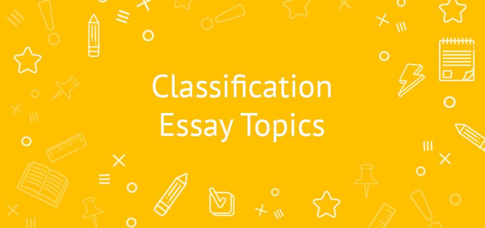 Classification Essay Topics 2020 | A Comprehensive List
