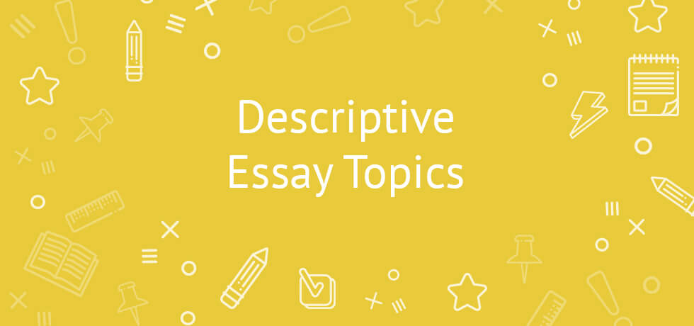Descriptive Essay Topics 2020 | A Comprehensive List for Students